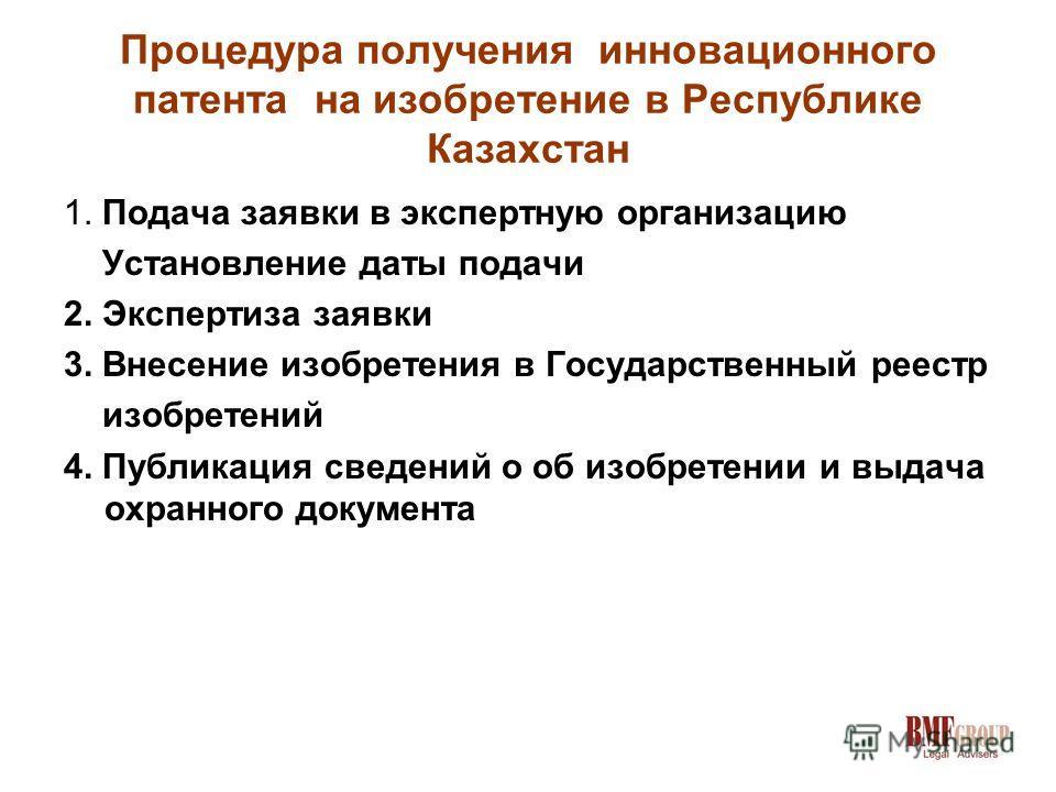 Процедура получения инновационного патента на изобретение в Республике Казахстан 1. Подача заявки в экспертную организацию Установление даты подачи 2. Экспертиза заявки 3. Внесение изобретения в Государственный реестр изобретений 4. Публикация сведен