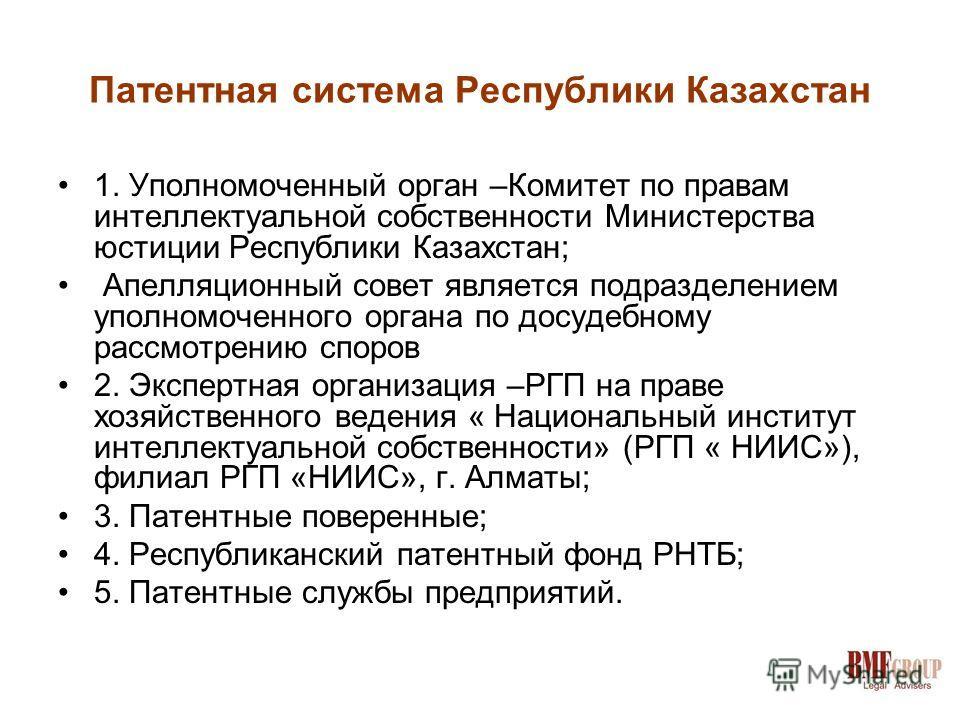 Патентная система Республики Казахстан 1. Уполномоченный орган –Комитет по правам интеллектуальной собственности Министерства юстиции Республики Казахстан; Апелляционный совет является подразделением уполномоченного органа по досудебному рассмотрению