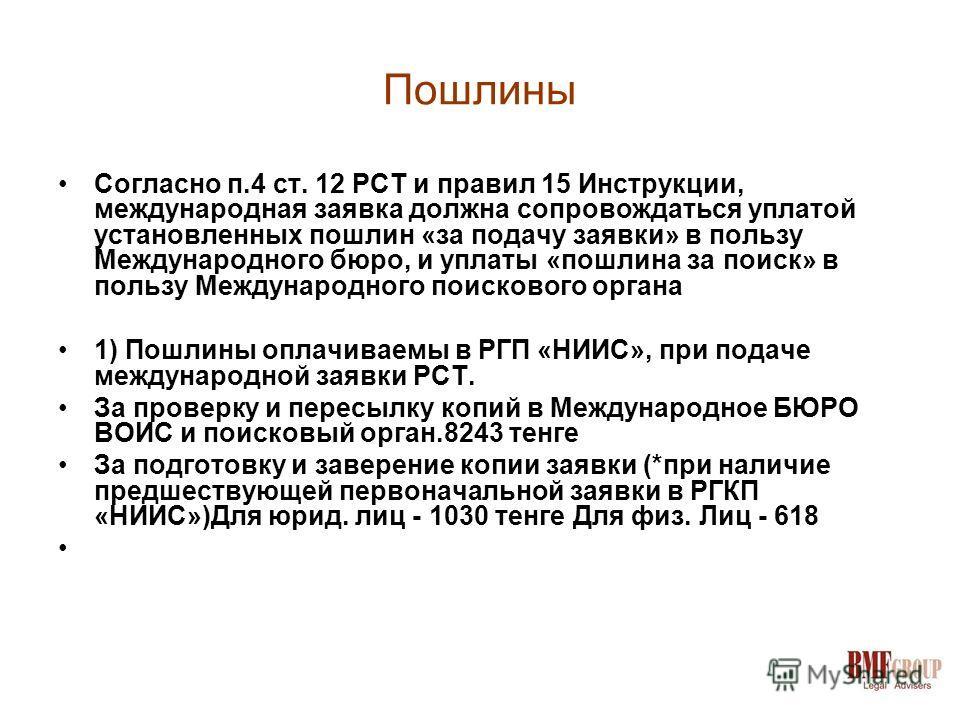 Пошлины Согласно п.4 ст. 12 РСТ и правил 15 Инструкции, международная заявка должна сопровождаться уплатой установленных пошлин «за подачу заявки» в пользу Международного бюро, и уплаты «пошлина за поиск» в пользу Международного поискового органа 1)