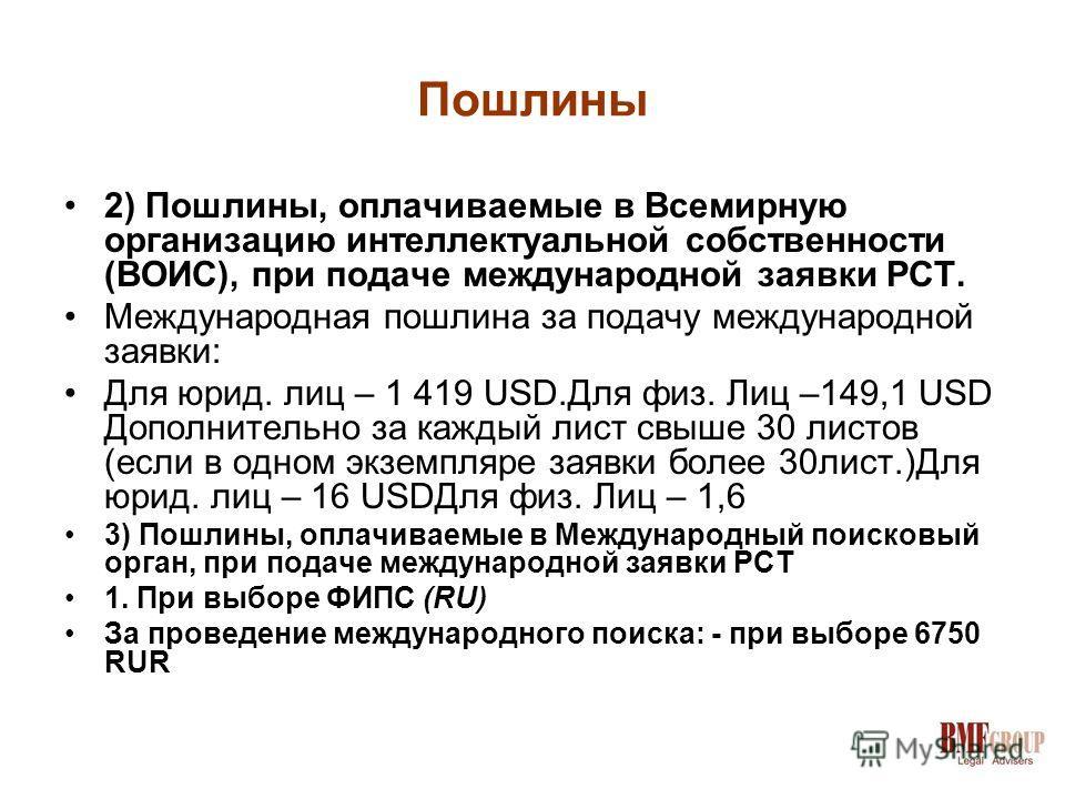 Пошлины 2) Пошлины, оплачиваемые в Всемирную организацию интеллектуальной собственности (ВОИС), при подаче международной заявки РСТ. Международная пошлина за подачу международной заявки: Для юрид. лиц – 1 419 USD.Для физ. Лиц –149,1 USD Дополнительно