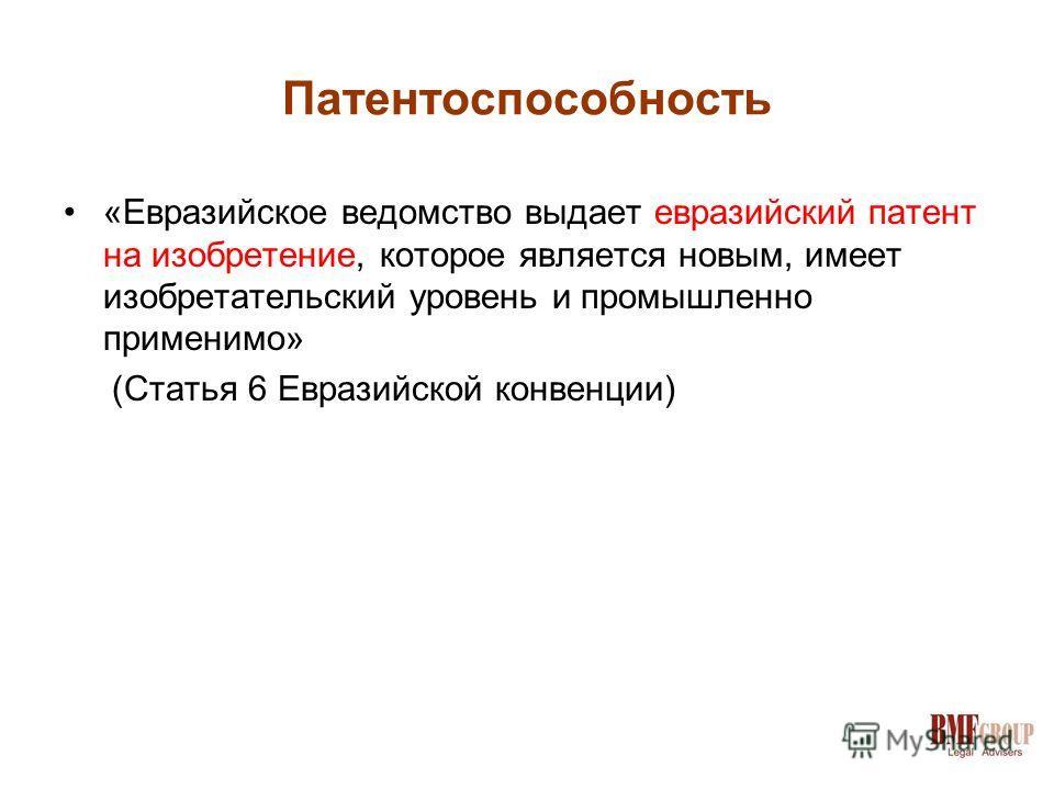 Патентоспособность «Евразийское ведомство выдает евразийский патент на изобретение, которое является новым, имеет изобретательский уровень и промышленно применимо» (Статья 6 Евразийской конвенции)