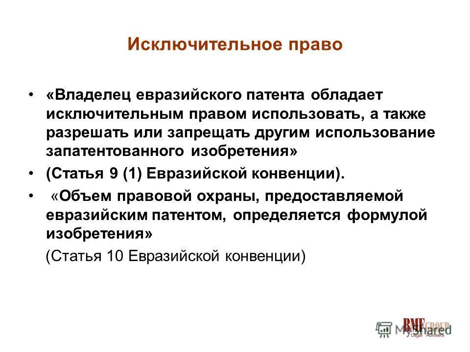 Исключительное право «Владелец евразийского патента обладает исключительным правом использовать, а также разрешать или запрещать другим использование запатентованного изобретения» (Статья 9 (1) Евразийской конвенции). «Объем правовой охраны, предоста