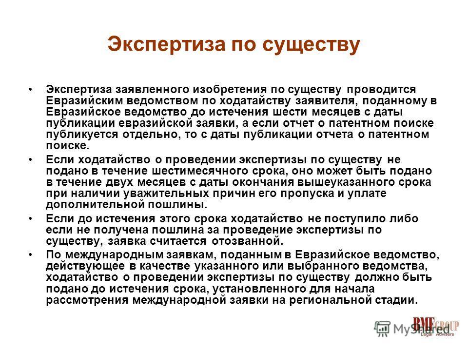 Экспертиза по существу Экспертиза заявленного изобретения по существу проводится Евразийским ведомством по ходатайству заявителя, поданному в Евразийское ведомство до истечения шести месяцев с даты публикации евразийской заявки, а если отчет о патент