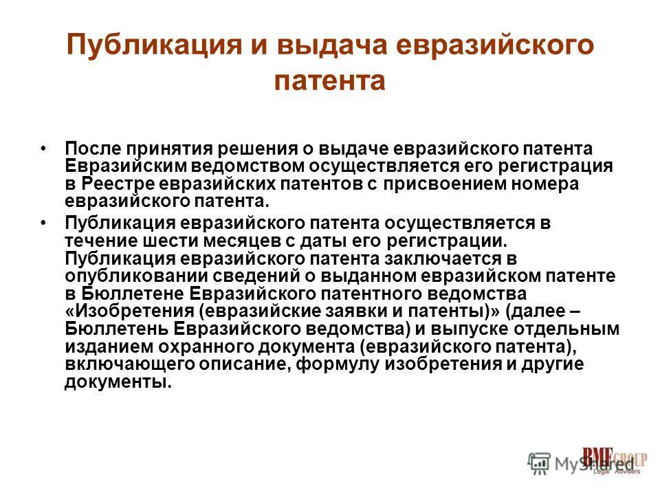 Публикация и выдача евразийского патента После принятия решения о выдаче евразийского патента Евразийским ведомством осуществляется его регистрация в Реестре евразийских патентов с присвоением номера евразийского патента. Публикация евразийского пате