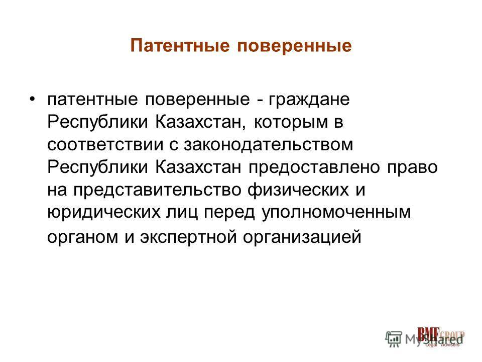 Патентные поверенные патентные поверенные - граждане Республики Казахстан, которым в соответствии с законодательством Республики Казахстан предоставлено право на представительство физических и юридических лиц перед уполномоченным органом и экспертной