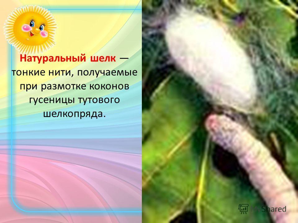 Натуральный шелк тонкие нити, получаемые при размотке коконов гусеницы тутового шелкопряда.