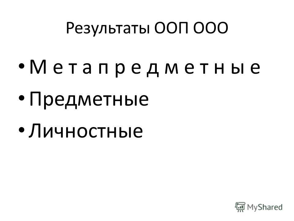 Результаты ООП ООО М е т а п р е д м е т н ы е Предметные Личностные