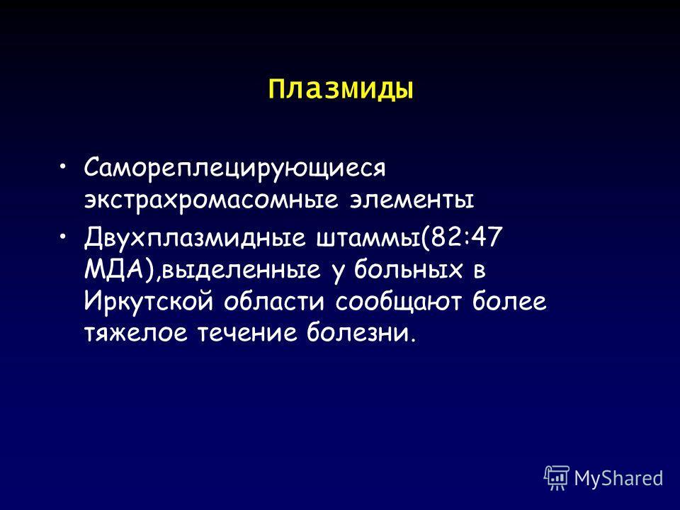 Плазмиды Самореплецирующиеся экстрахромасомные элементы Двухплазмидные штаммы(82:47 МДА),выделенные у больных в Иркутской области сообщают более тяжелое течение болезни.