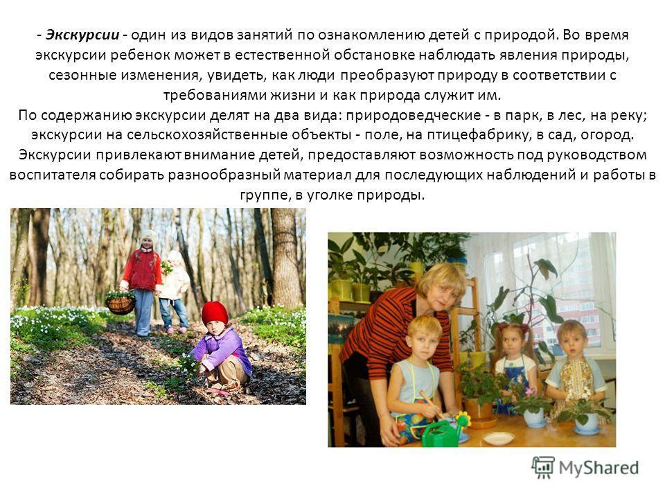 - Экскурсии - один из видов занятий по ознакомлению детей с природой. Во время экскурсии ребенок может в естественной обстановке наблюдать явления природы, сезонные изменения, увидеть, как люди преобразуют природу в соответствии с требованиями жизни