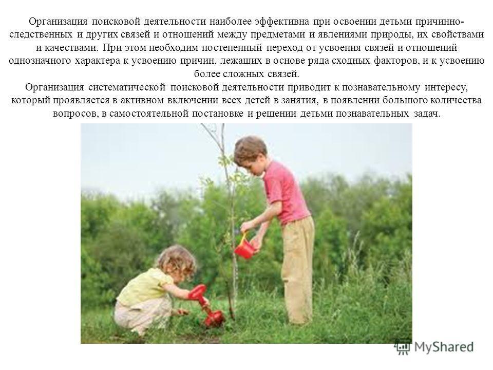Организация поисковой деятельности наиболее эффективна при освоении детьми причинно- следственных и других связей и отношений между предметами и явлениями природы, их свойствами и качествами. При этом необходим постепенный переход от усвоения связей
