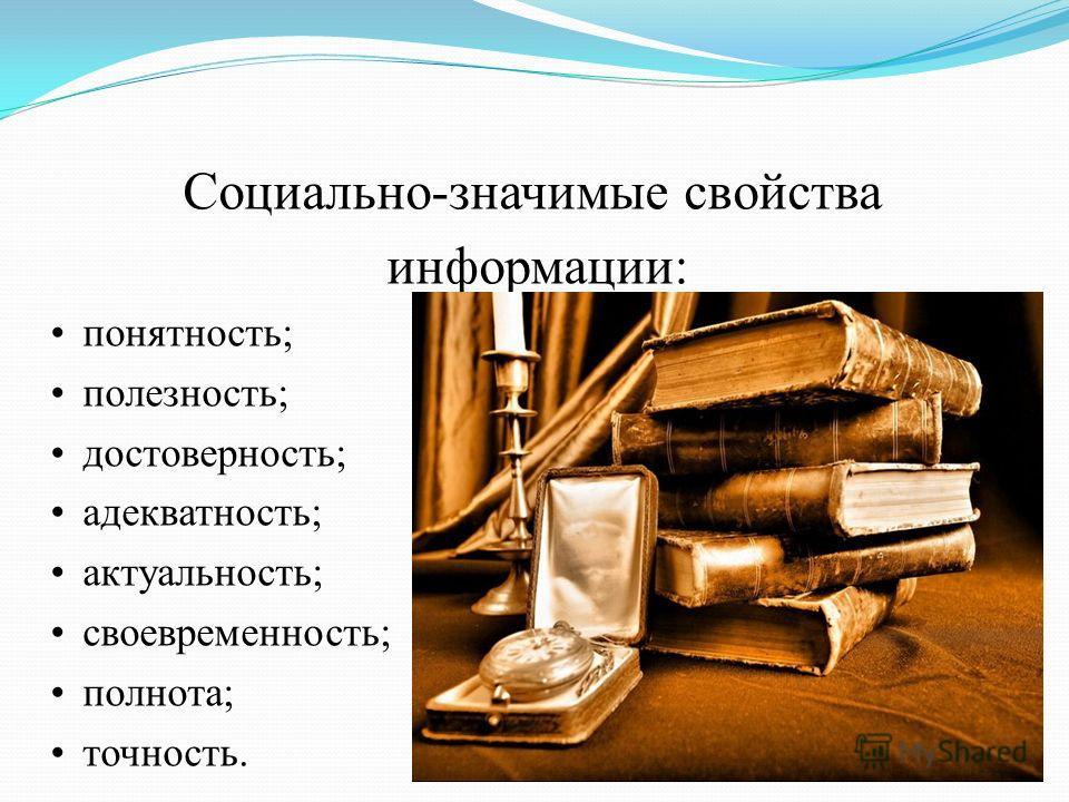 Социально-значимые свойства информации: понятность; полезность; достоверность; адекватность; актуальность; своевременность; полнота; точность.