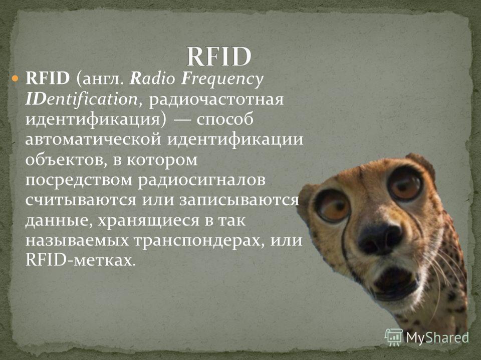 RFID (англ. Radio Frequency IDentification, радиочастотная идентификация) способ автоматической идентификации объектов, в котором посредством радиосигналов считываются или записываются данные, хранящиеся в так называемых транспондерах, или RFID-метка