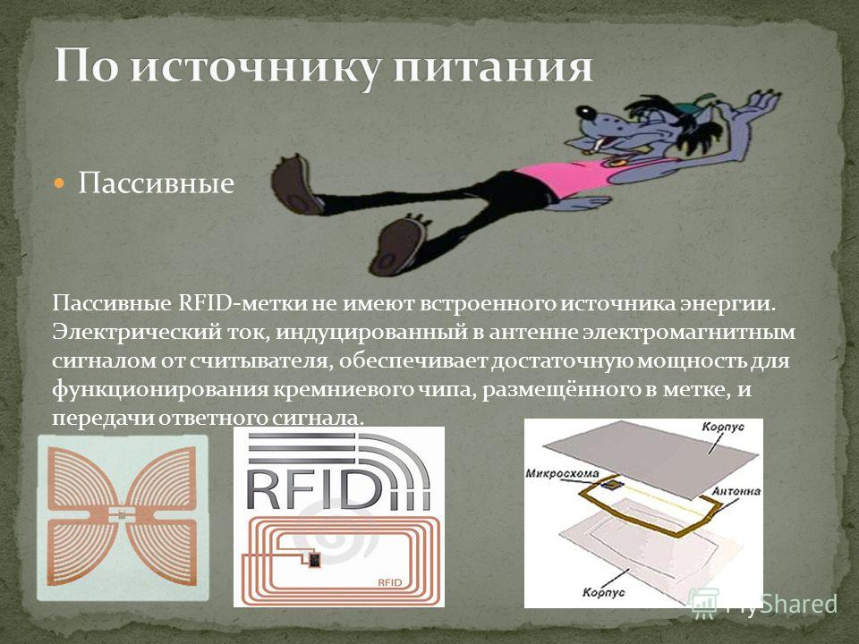 Пассивные Пассивные RFID-метки не имеют встроенного источника энергии. Электрический ток, индуцированный в антенне электромагнитным сигналом от считывателя, обеспечивает достаточную мощность для функционирования кремниевого чипа, размещённого в метке