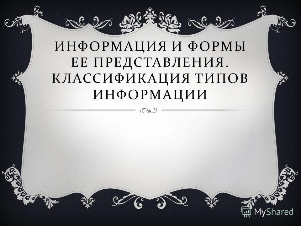 ИНФОРМАЦИЯ И ФОРМЫ ЕЕ ПРЕДСТАВЛЕНИЯ. КЛАССИФИКАЦИЯ ТИПОВ ИНФОРМАЦИИ