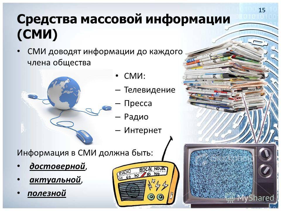 Средства массовой информации (СМИ) СМИ доводят информации до каждого члена общества СМИ: – Телевидение – Пресса – Радио – Интернет Информация в СМИ должна быть: достоверной, актуальной, полезной 15