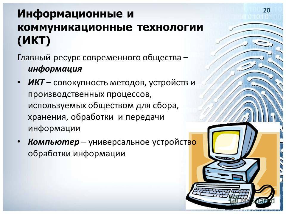 Информационные и коммуникационные технологии (ИКТ) Главный ресурс современного общества – информация ИКТ – совокупность методов, устройств и производственных процессов, используемых обществом для сбора, хранения, обработки и передачи информации Компь