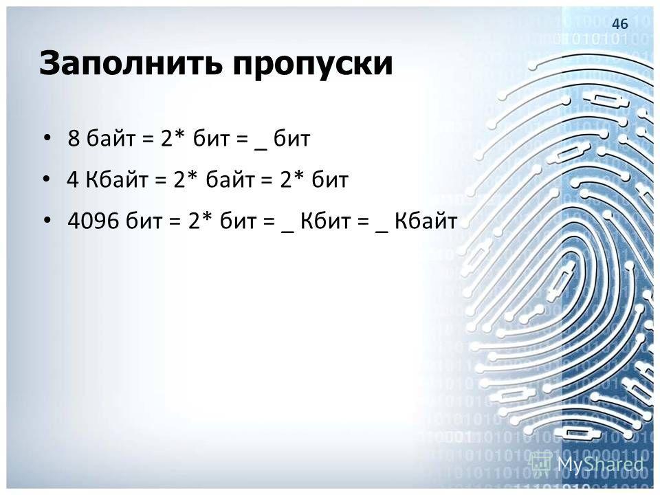 Заполнить пропуски 8 байт = 2* бит = _ бит 4 Кбайт = 2* байт = 2* бит 4096 бит = 2* бит = _ Кбит = _ Кбайт 46