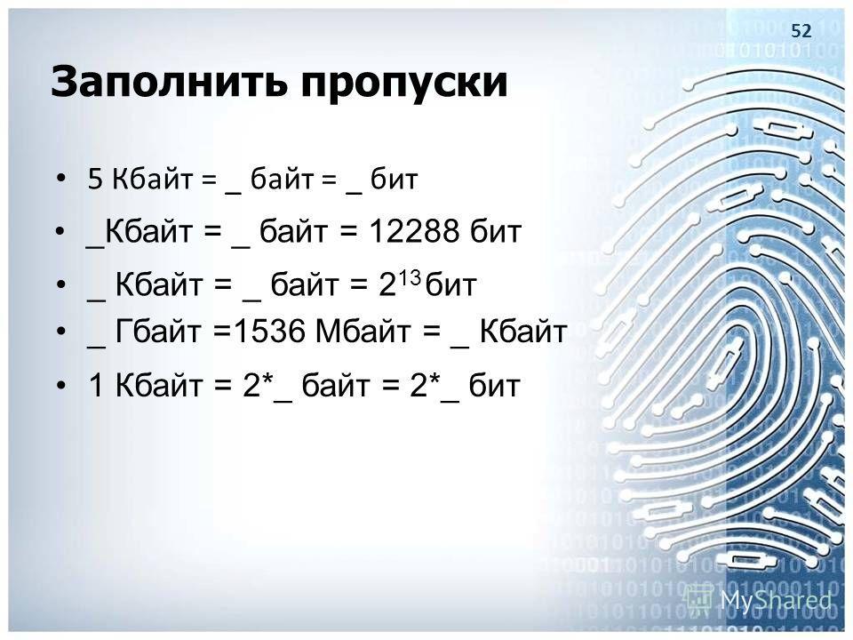 Заполнить пропуски 5 Кбайт = _ байт = _ бит _Кбайт = _ байт = 12288 бит 1 Кбайт = 2*_ байт = 2*_ бит 52 _ Кбайт = _ байт = 2 13 бит _ Гбайт =1536 Мбайт = _ Кбайт