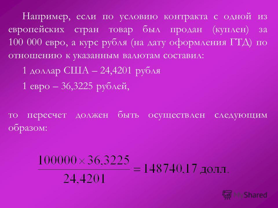 Например, если по условию контракта с одной из европейских стран товар был продан (куплен) за 100 000 евро, а курс рубля (на дату оформления ГТД) по отношению к указанным валютам составил: 1 доллар США – 24,4201 рубля 1 евро – 36,3225 рублей, то пере