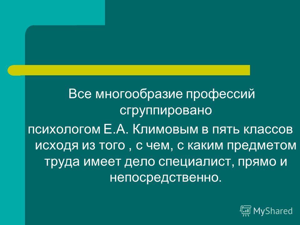 Все многообразие профессий сгруппировано психологом Е.А. Климовым в пять классов исходя из того, с чем, с каким предметом труда имеет дело специалист, прямо и непосредственно.