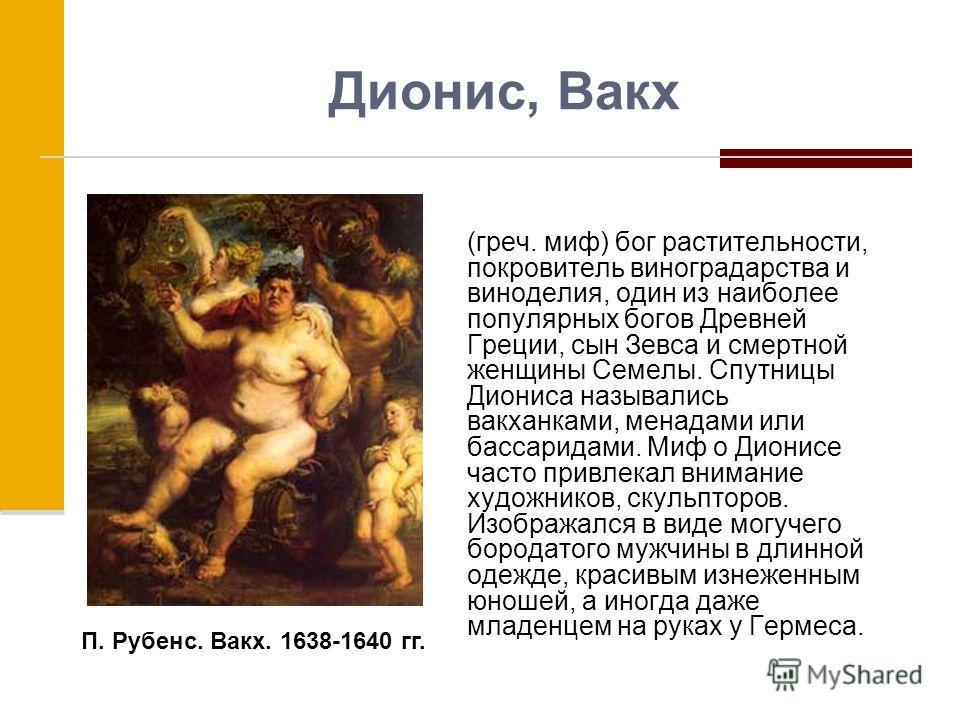 Дионис, Вакх (греч. миф) бог растительности, покровитель виноградарства и виноделия, один из наиболее популярных богов Древней Греции, сын Зевса и смертной женщины Семелы. Спутницы Диониса назывались вакханками, менадами или бассаридами. Миф о Дионис