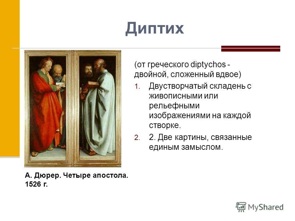 Диптих (от греческого diptychos - двойной, сложенный вдвое) 1. Двустворчатый складень с живописными или рельефными изображениями на каждой створке. 2. 2. Две картины, связанные единым замыслом. А. Дюрер. Четыре апостола. 1526 г.