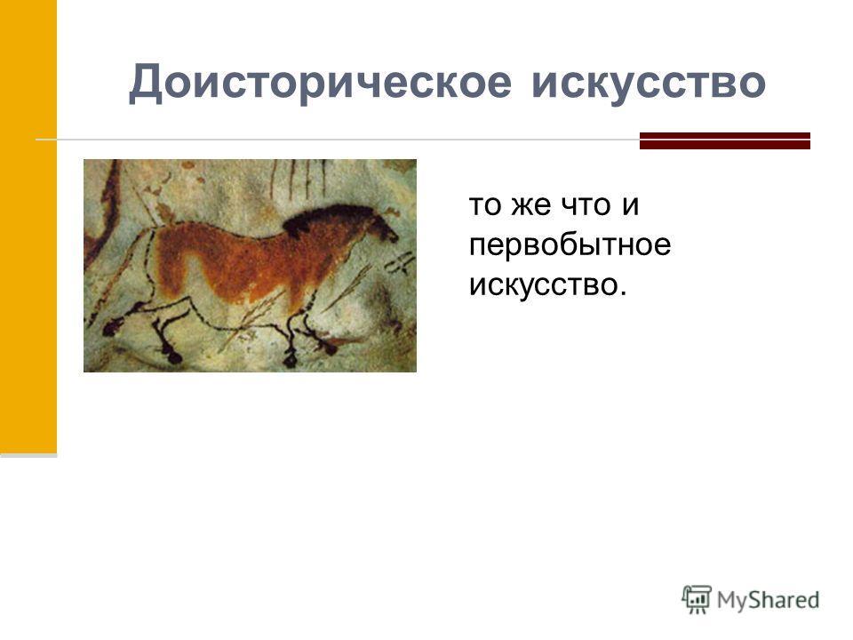 Доисторическое искусство то же что и первобытное искусство.