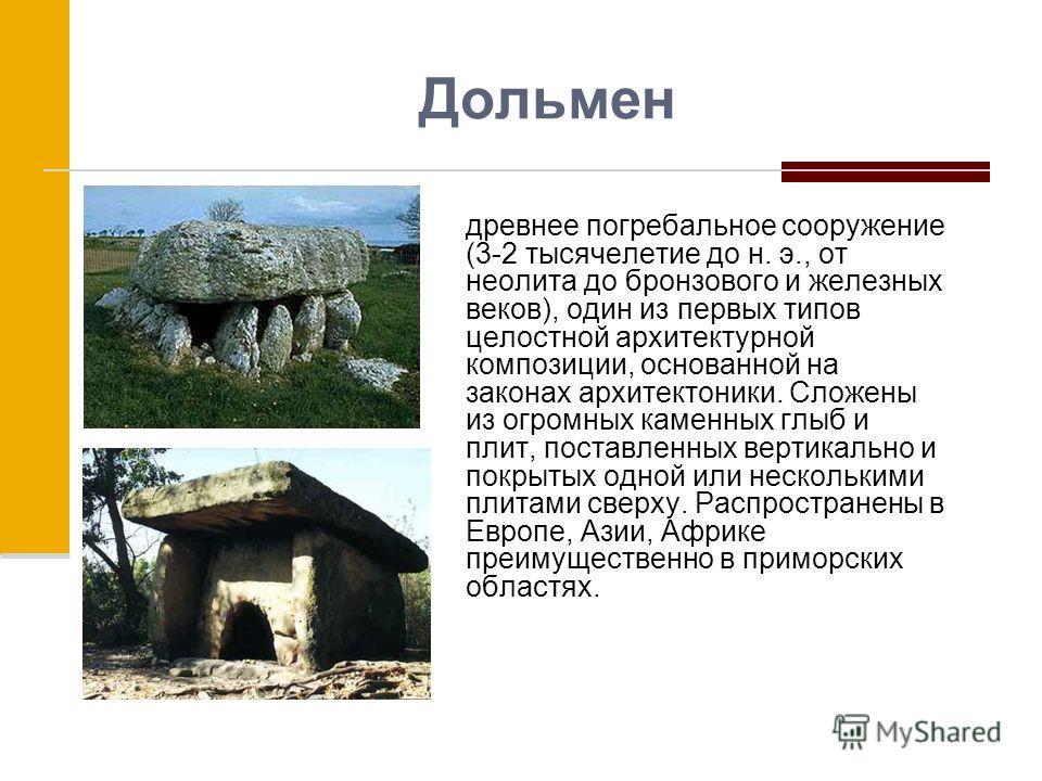 Дольмен древнее погребальное сооружение (3-2 тысячелетие до н. э., от неолита до бронзового и железных веков), один из первых типов целостной архитектурной композиции, основанной на законах архитектоники. Сложены из огромных каменных глыб и плит, пос