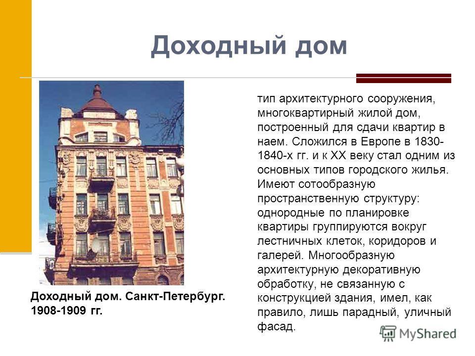 Доходный дом тип архитектурного сооружения, многоквартирный жилой дом, построенный для сдачи квартир в наем. Сложился в Европе в 1830- 1840-х гг. и к XX веку стал одним из основных типов городского жилья. Имеют сотообразную пространственную структуру