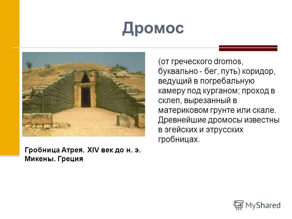 Дромос (от греческого dromos, буквально - бег, путь) коридор, ведущий в погребальную камеру под курганом; проход в склеп, вырезанный в материковом грунте или скале. Древнейшие дромосы известны в эгейских и этрусских гробницах. Гробница Атрея. XIV век