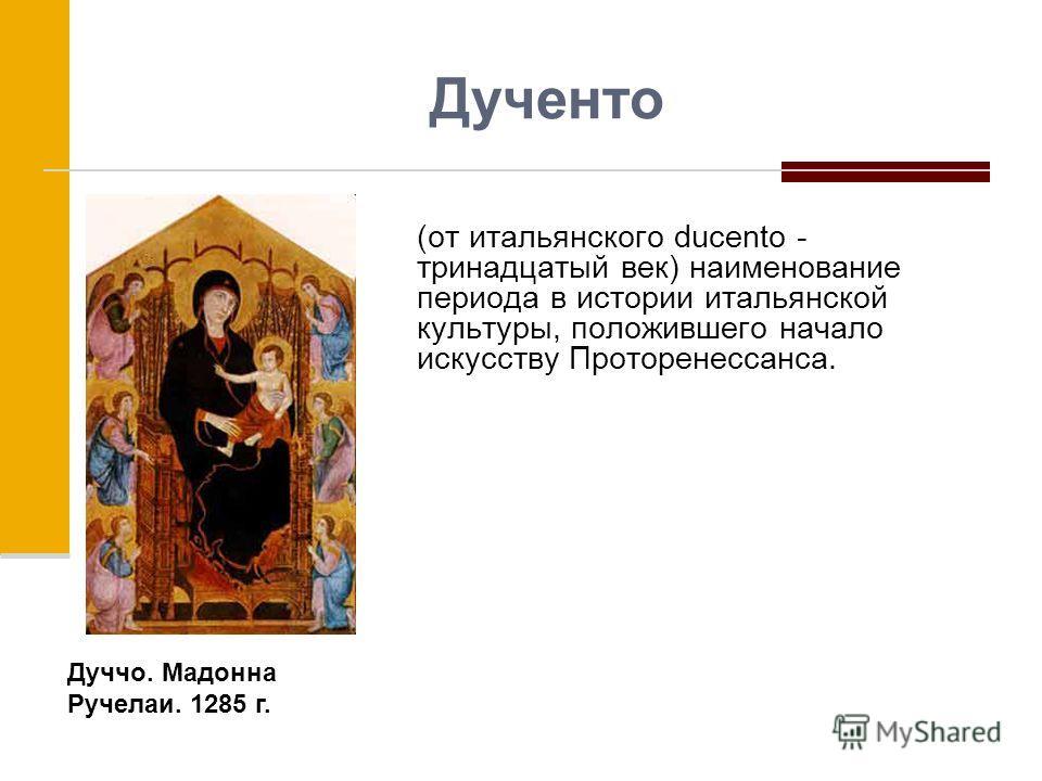 Дученто (от итальянского ducento - тринадцатый век) наименование периода в истории итальянской культуры, положившего начало искусству Проторенессанса. Дуччо. Мадонна Ручелаи. 1285 г.