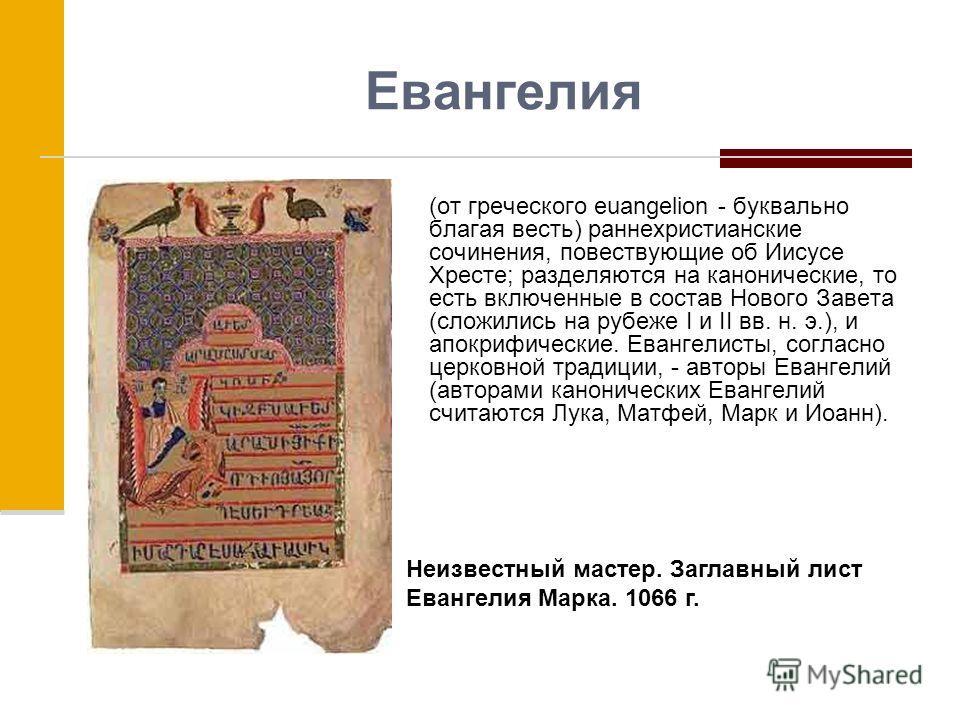 Евангелия (от греческого euangelion - буквально благая весть) раннехристианские сочинения, повествующие об Иисусе Хресте; разделяются на канонические, то есть включенные в состав Нового Завета (сложились на рубеже I и II вв. н. э.), и апокрифические.