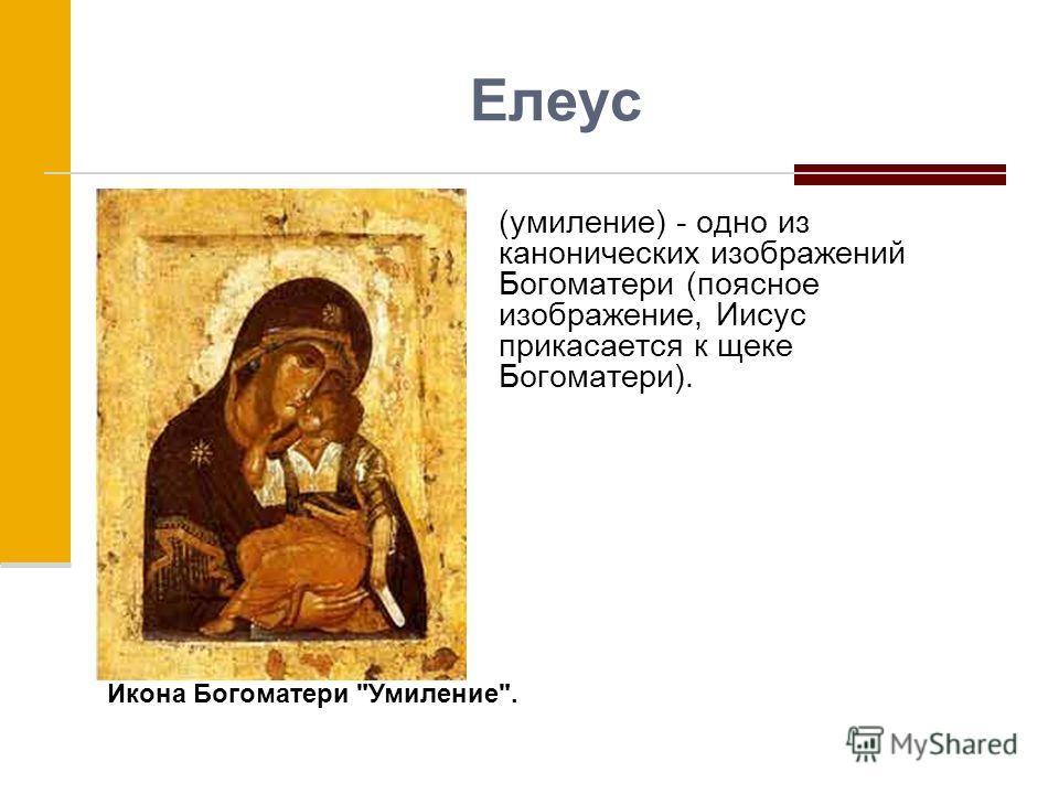 Елеус (умиление) - одно из канонических изображений Богоматери (поясное изображение, Иисус прикасается к щеке Богоматери). Икона Богоматери Умиление.