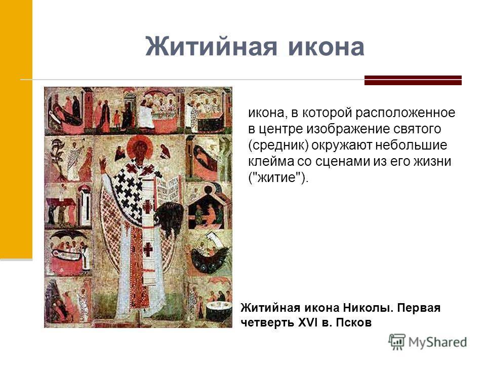 Житийная икона икона, в которой расположенное в центре изображение святого (средник) окружают небольшие клейма со сценами из его жизни (житие). Житийная икона Николы. Первая четверть XVI в. Псков
