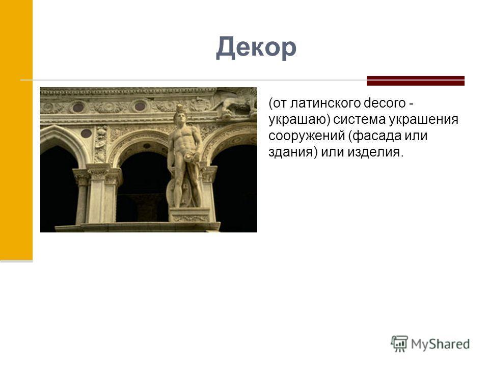 Декор (от латинского decoro - украшаю) система украшения сооружений (фасада или здания) или изделия.