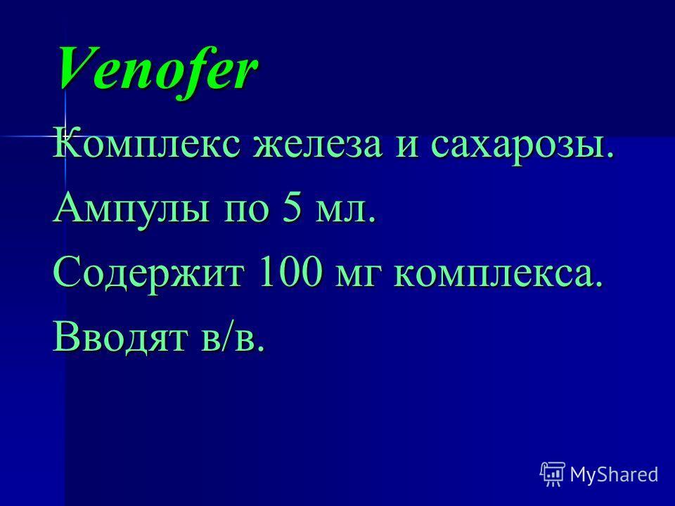 Venofer Комплекс железа и сахарозы. Ампулы по 5 мл. Содержит 100 мг комплекса. Вводят в/в.