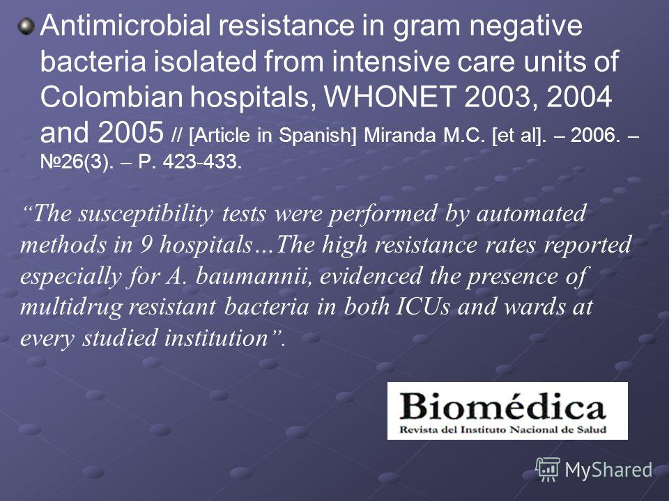 Antimicrobial resistance in gram negative bacteria isolated from intensive care units of Colombian hospitals, WHONET 2003, 2004 and 2005 // [Article in Spanish] Miranda M.C. [et al]. – 2006. –26(3). – P. 423-433. The susceptibility tests were perform