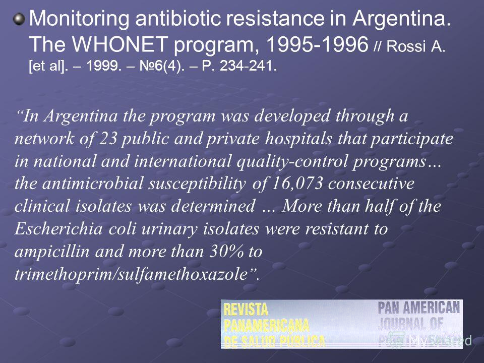 Monitoring antibiotic resistance in Argentina. The WHONET program, 1995-1996 // Rossi A. [et al]. – 1999. – 6(4). – P. 234-241. In Argentina the program was developed through a network of 23 public and private hospitals that participate in national a