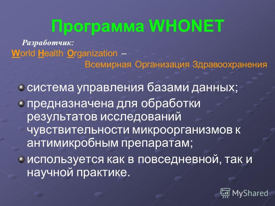 Программа WHONET система управления базами данных; предназначена для обработки результатов исследований чувствительности микроорганизмов к антимикробным препаратам; используется как в повседневной, так и научной практике. Разработчик: World Health Or