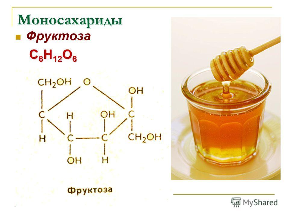 Моносахариды Фруктоза С 6 Н 12 О 6 С 6 Н 12 О 6