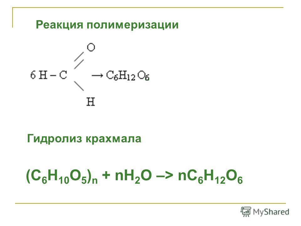 Реакция полимеризации Гидролиз крахмала (С 6 Н 10 О 5 ) n + nH 2 O –> nС 6 Н 12 О 6