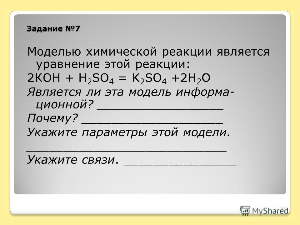 Задание 7 Моделью химической реакции является уравнение этой реакции: 2КОН + Н 2 SO 4 = K 2 SO 4 +2H 2 O Является ли эта модель информа- ционной? _________________ Почему? ___________________ Укажите параметры этой модели. ___________________________
