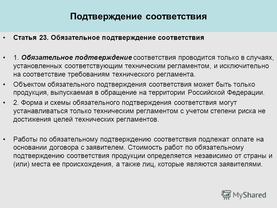 Подтверждение соответствия Статья 23. Обязательное подтверждение соответствия 1. Обязательное подтверждение соответствия проводится только в случаях, установленных соответствующим техническим регламентом, и исключительно на соответствие требованиям т