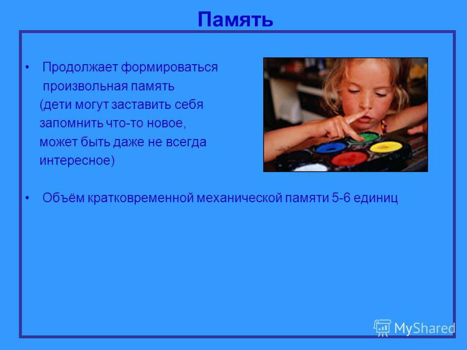 Память Продолжает формироваться произвольная память (дети могут заставить себя запомнить что-то новое, может быть даже не всегда интересное) Объём кратковременной механической памяти 5-6 единиц