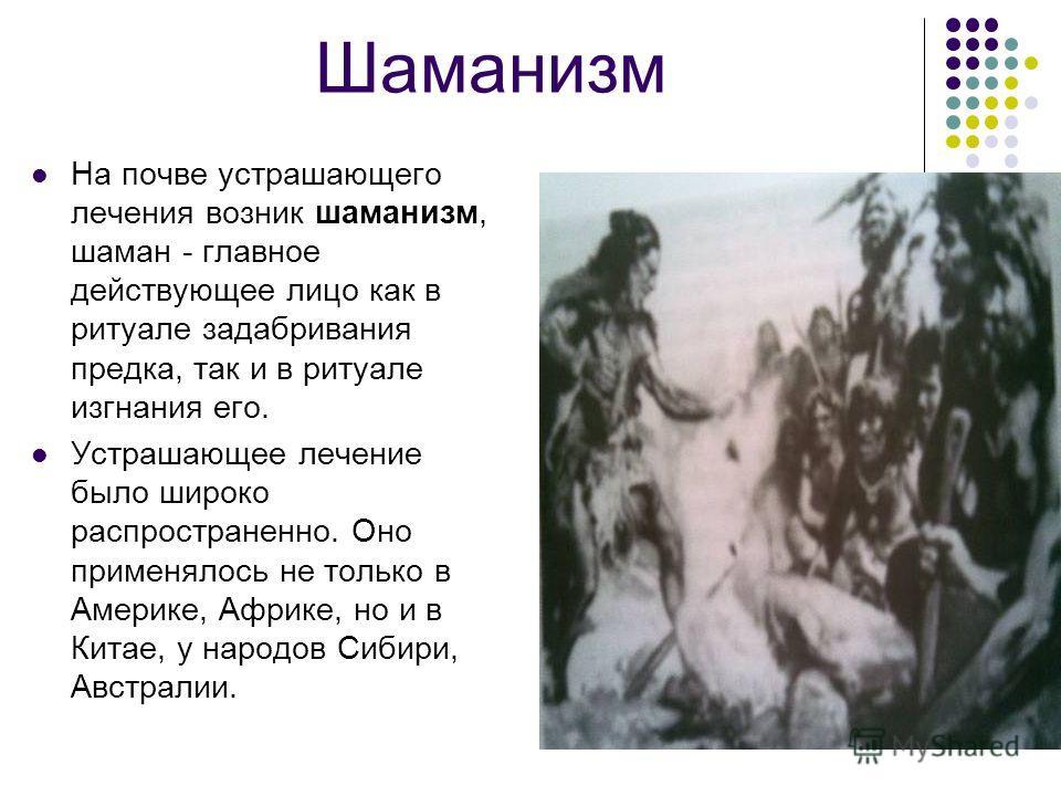 Шаманизм На почве устрашающего лечения возник шаманизм, шаман - главное действующее лицо как в ритуале задабривания предка, так и в ритуале изгнания его. Устрашающее лечение было широко распространенно. Оно применялось не только в Америке, Африке, но