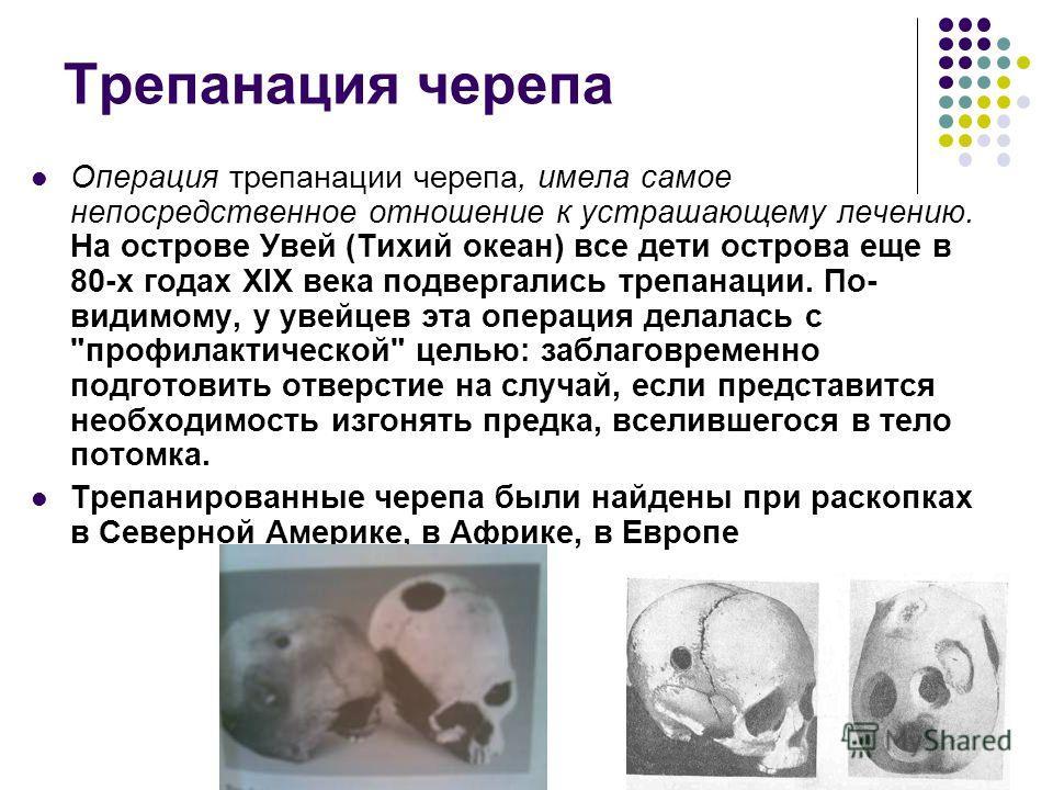 Трепанация черепа Операция трепанации черепа, имела самое непосредственное отношение к устрашающему лечению. На острове Увей (Тихий океан) все дети острова еще в 80-х годах XIX века подвергались трепанации. По- видимому, у увейцев эта операция делала