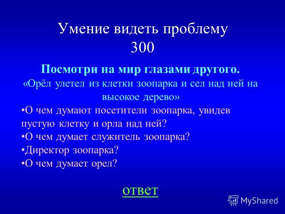 Умение видеть проблему 200 НАЗАД Назовите предметы (как минимум три), которые могут являться одновременно твёрдыми и прозрачными.