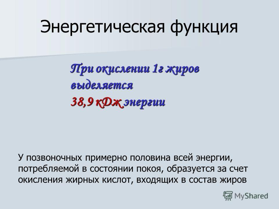 При окислении 1 г жиров выделяется 38,9 к Дж энергии Энергетическая функция У позвоночных примерно половина всей энергии, потребляемой в состоянии покоя, образуется за счет окисления жирных кислот, входящих в состав жиров