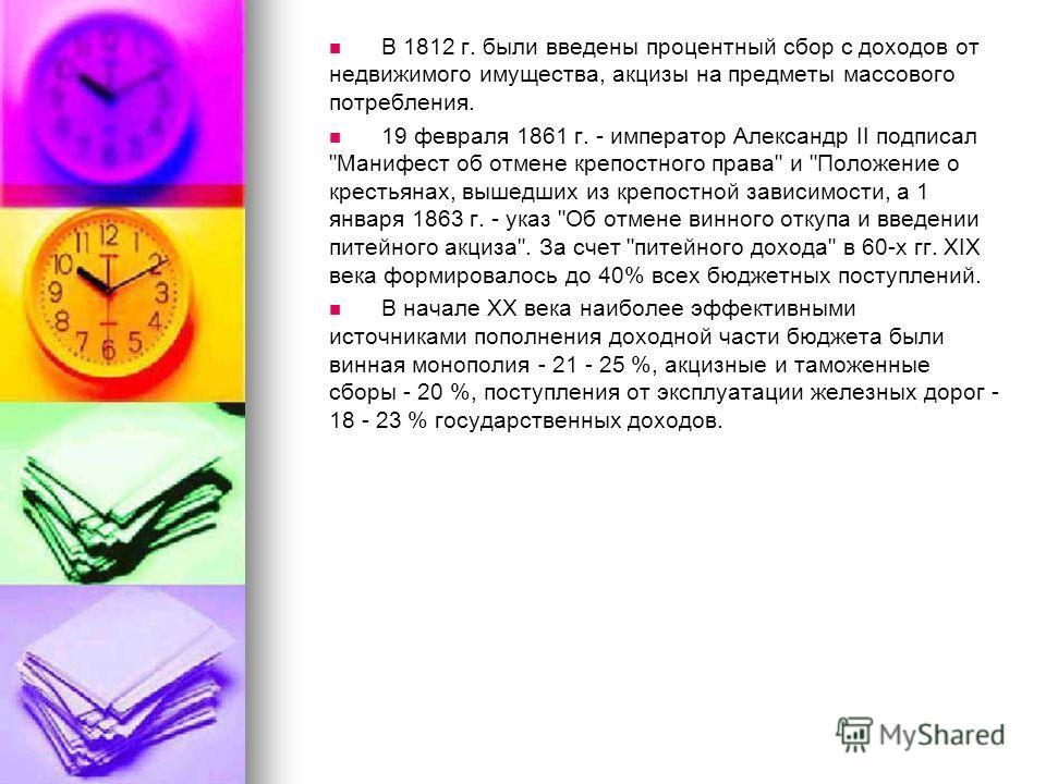 В 1812 г. были введены процентный сбор с доходов от недвижимого имущества, акцизы на предметы массового потребления. 19 февраля 1861 г. - император Александр II подписал