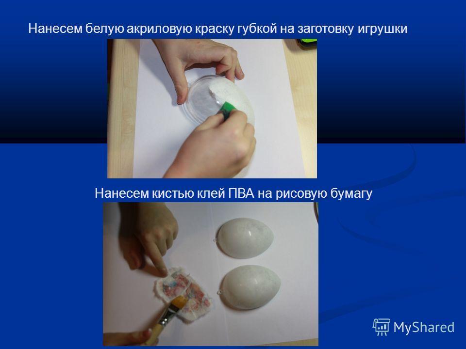 Нанесем белую акриловую краску губкой на заготовку игрушки Нанесем кистью клей ПВА на рисовую бумагу